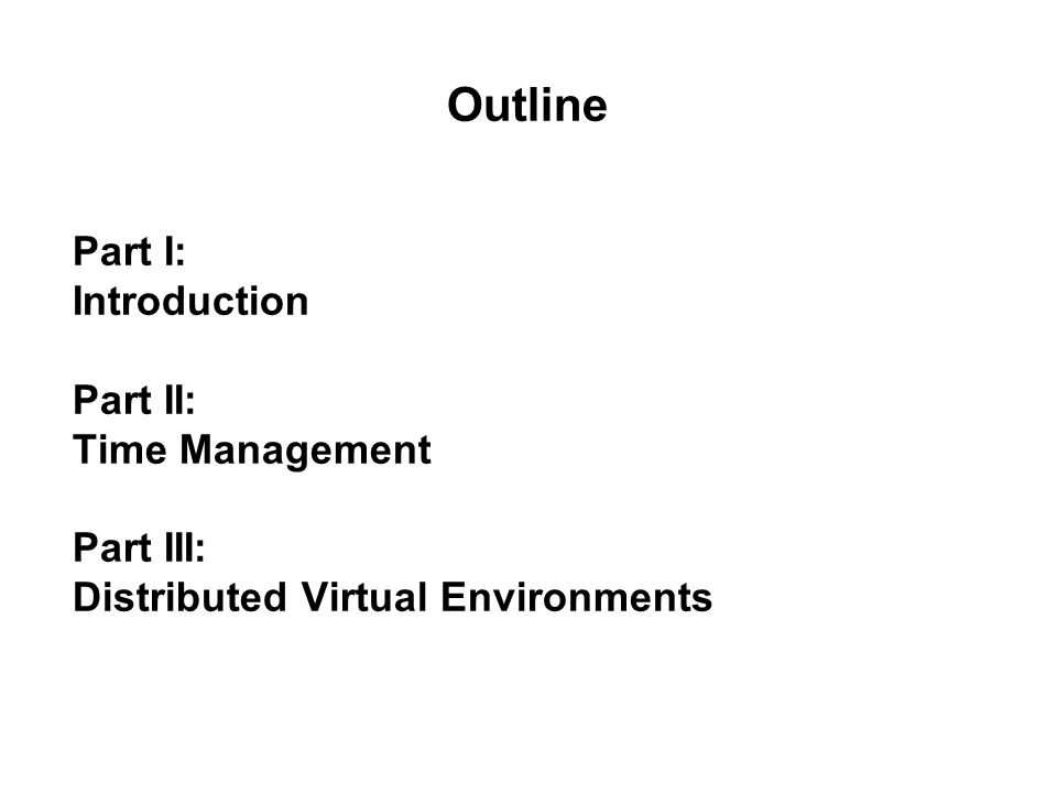 Outline Part I: Introduction Part II: Time Management Part III: Distributed Virtual Environments