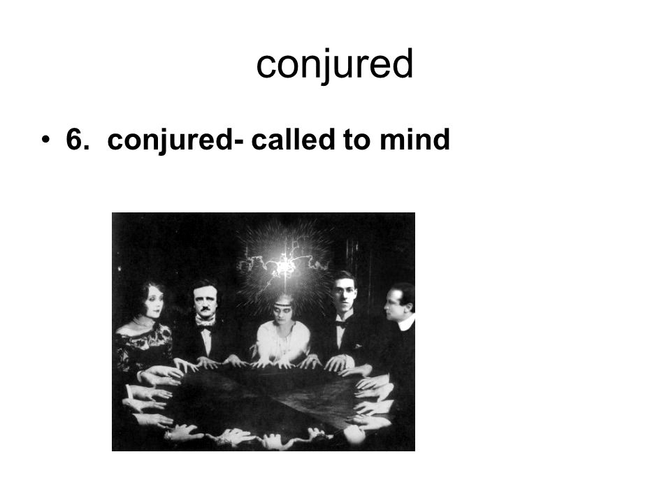 conjured 6. conjured- called to mind