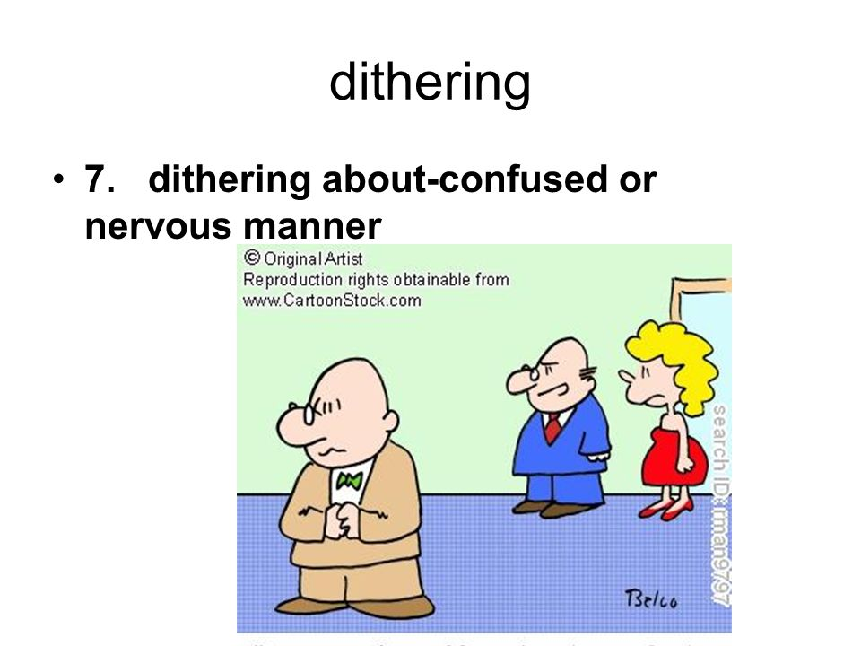 dithering 7. dithering about-confused or nervous manner