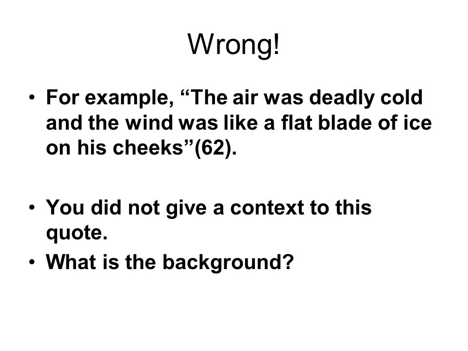 Wrong! For example, The air was deadly cold and the wind was like a flat blade of ice on his cheeks (62).