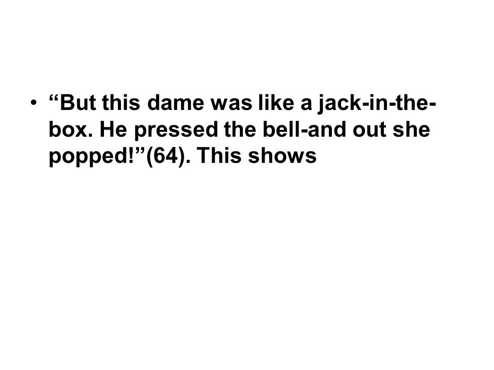 But this dame was like a jack-in-the-box