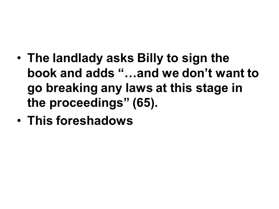 The landlady asks Billy to sign the book and adds …and we don't want to go breaking any laws at this stage in the proceedings (65).