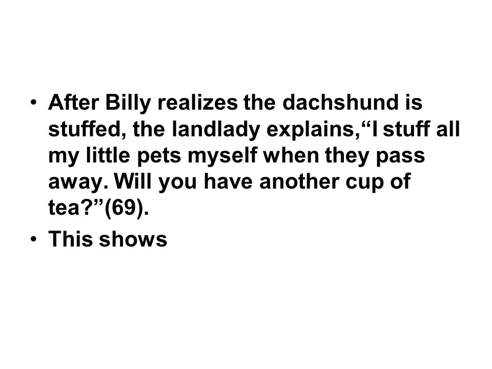 After Billy realizes the dachshund is stuffed, the landlady explains, I stuff all my little pets myself when they pass away. Will you have another cup of tea (69).