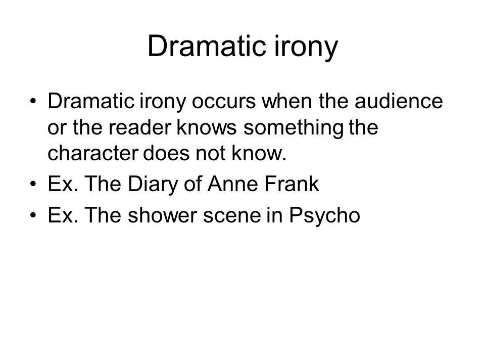 Dramatic irony Dramatic irony occurs when the audience or the reader knows something the character does not know.