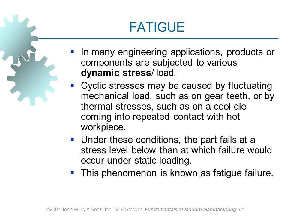 FATIGUE In many engineering applications, products or components are subjected to various dynamic stress/ load.