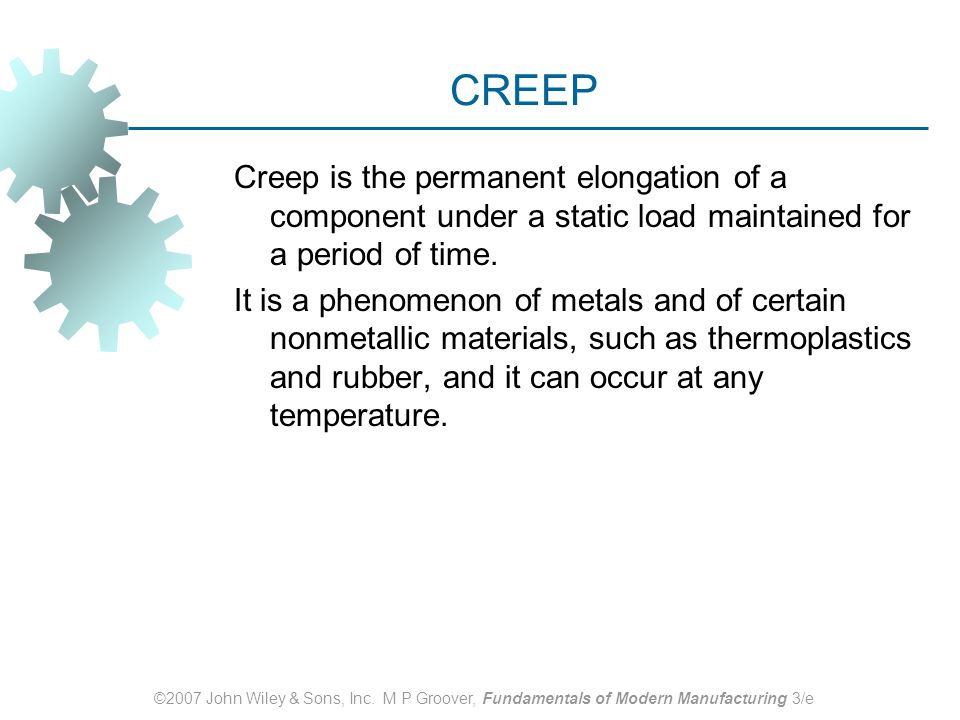 CREEP Creep is the permanent elongation of a component under a static load maintained for a period of time.