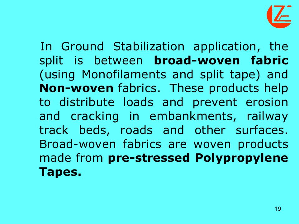 In Ground Stabilization application, the split is between broad-woven fabric (using Monofilaments and split tape) and Non-woven fabrics.