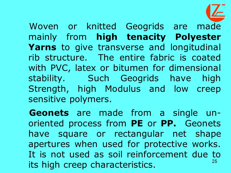 Woven or knitted Geogrids are made mainly from high tenacity Polyester Yarns to give transverse and longitudinal rib structure. The entire fabric is coated with PVC, latex or bitumen for dimensional stability. Such Geogrids have high Strength, high Modulus and low creep sensitive polymers.