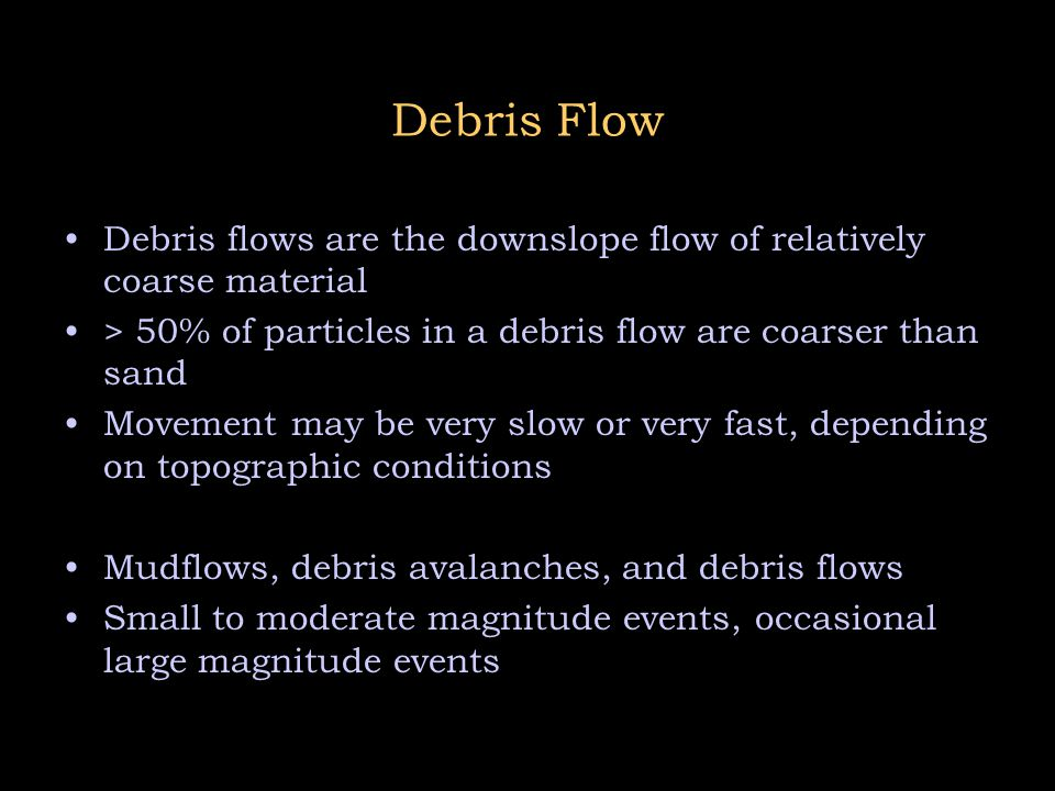 Debris Flow Debris flows are the downslope flow of relatively coarse material. > 50% of particles in a debris flow are coarser than sand.