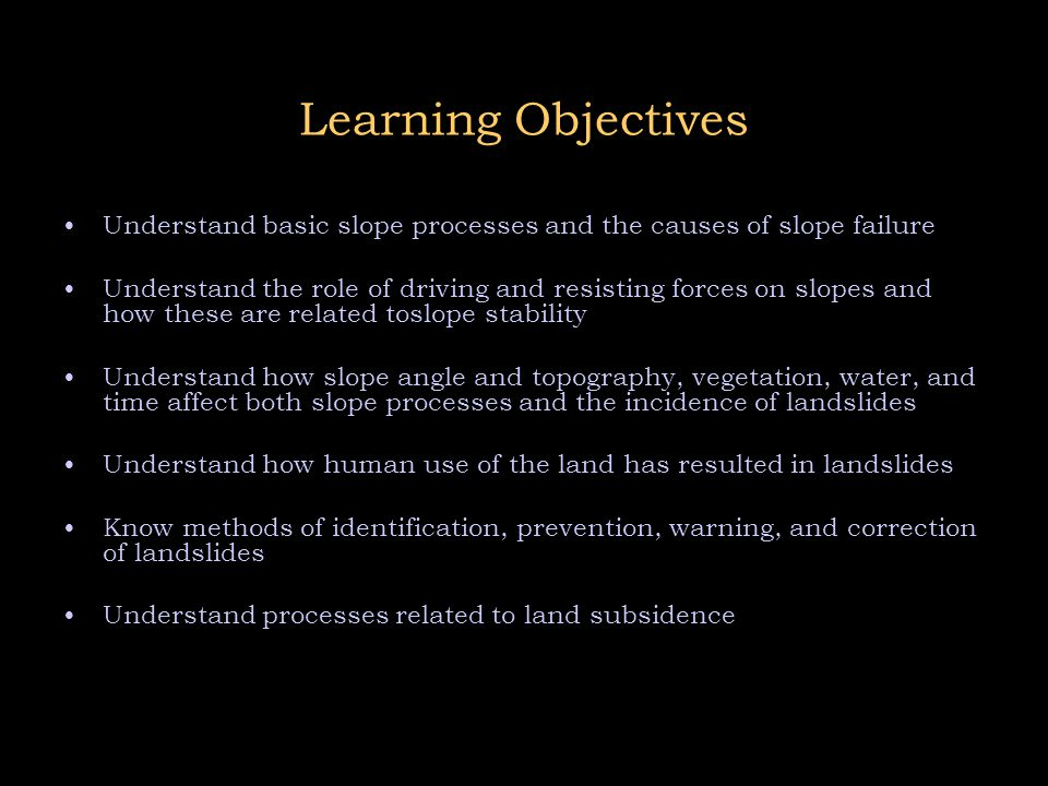 Learning Objectives Understand basic slope processes and the causes of slope failure.