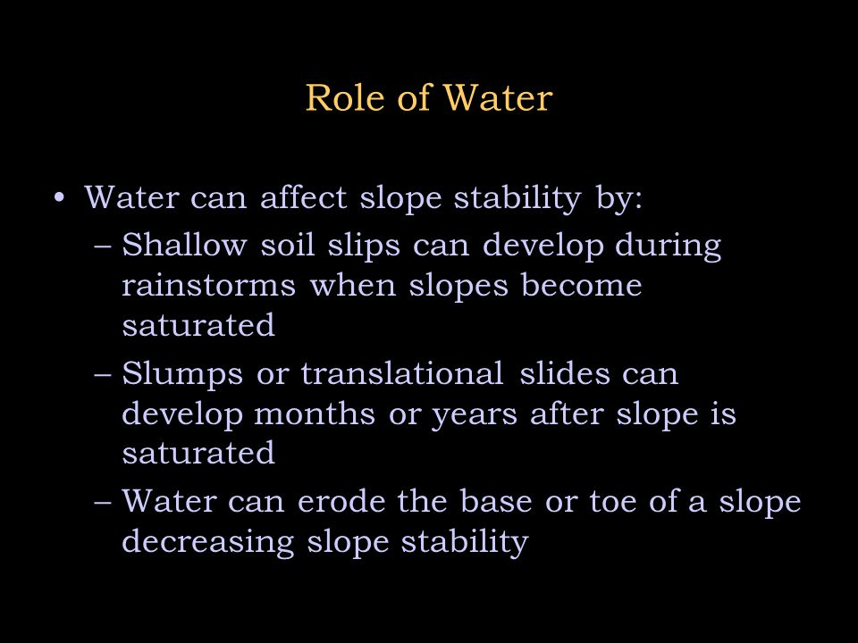 Role of Water Water can affect slope stability by: