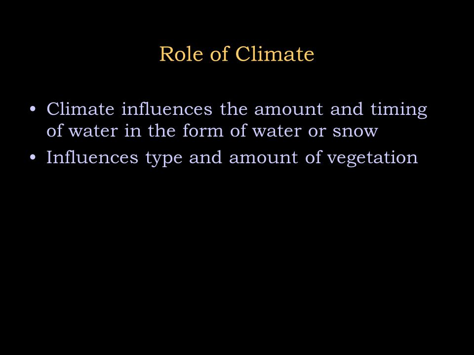 Role of Climate Climate influences the amount and timing of water in the form of water or snow.