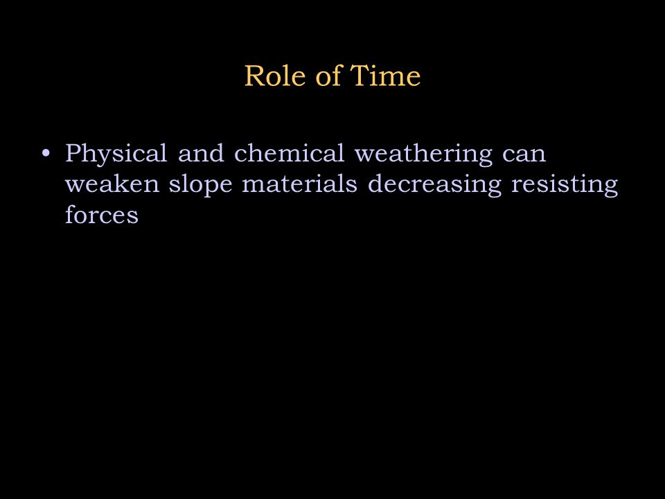 Role of Time Physical and chemical weathering can weaken slope materials decreasing resisting forces.