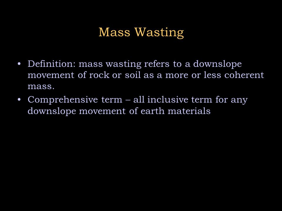 Mass Wasting Definition: mass wasting refers to a downslope movement of rock or soil as a more or less coherent mass.