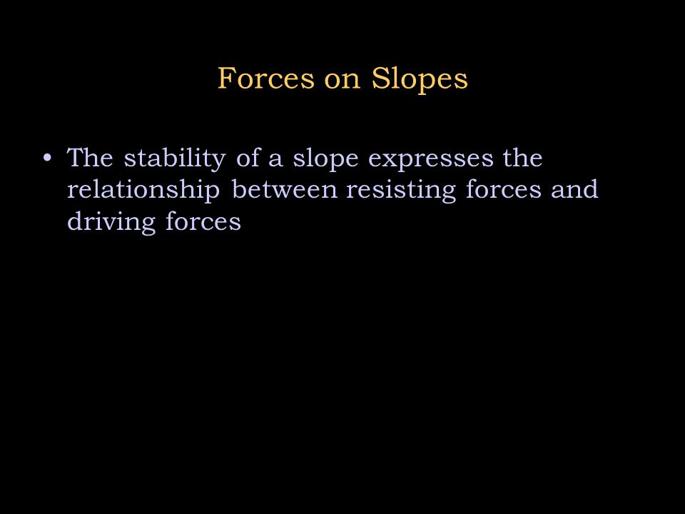 Forces on Slopes The stability of a slope expresses the relationship between resisting forces and driving forces.