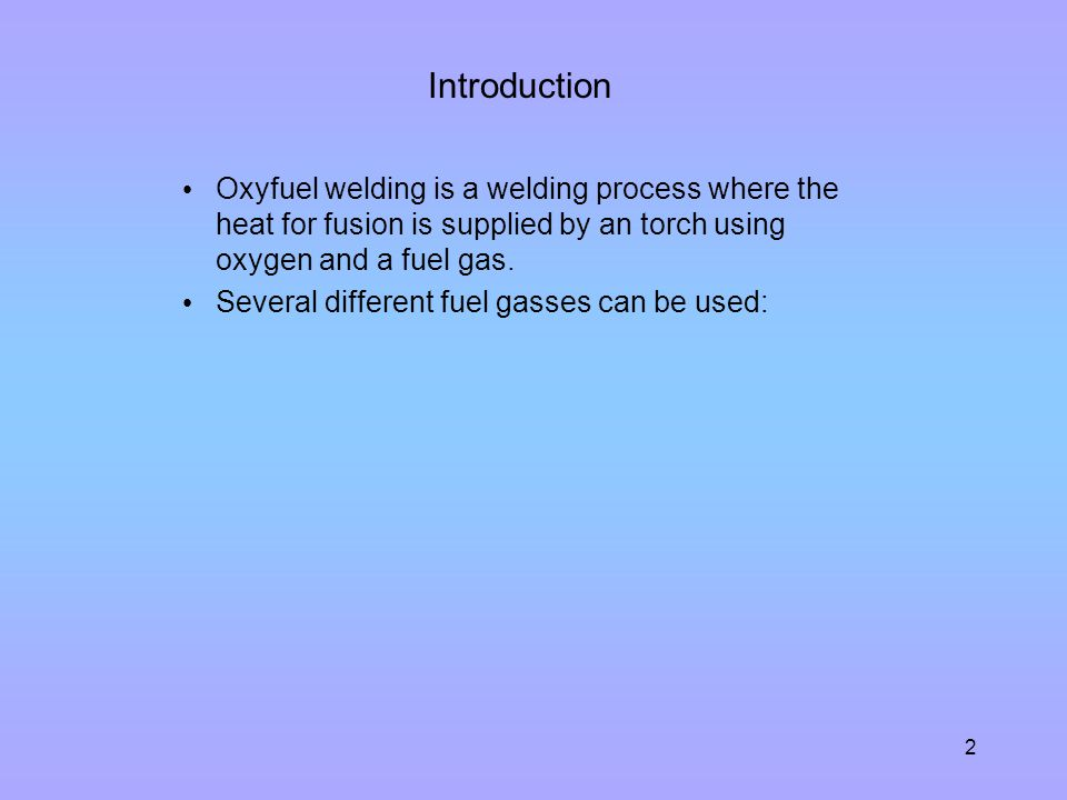 Introduction Oxyfuel welding is a welding process where the heat for fusion is supplied by an torch using oxygen and a fuel gas.