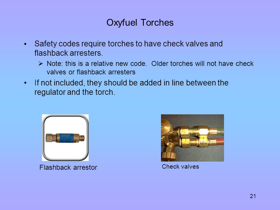 Oxyfuel Torches Safety codes require torches to have check valves and flashback arresters.