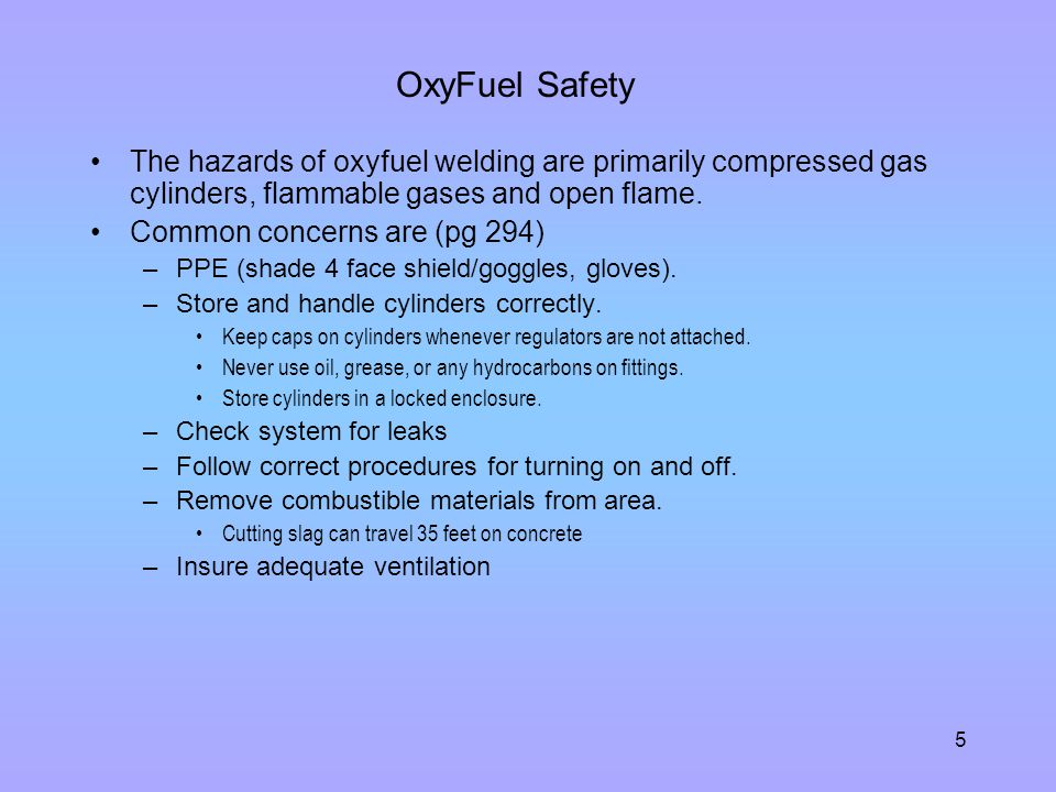 OxyFuel Safety The hazards of oxyfuel welding are primarily compressed gas cylinders, flammable gases and open flame.