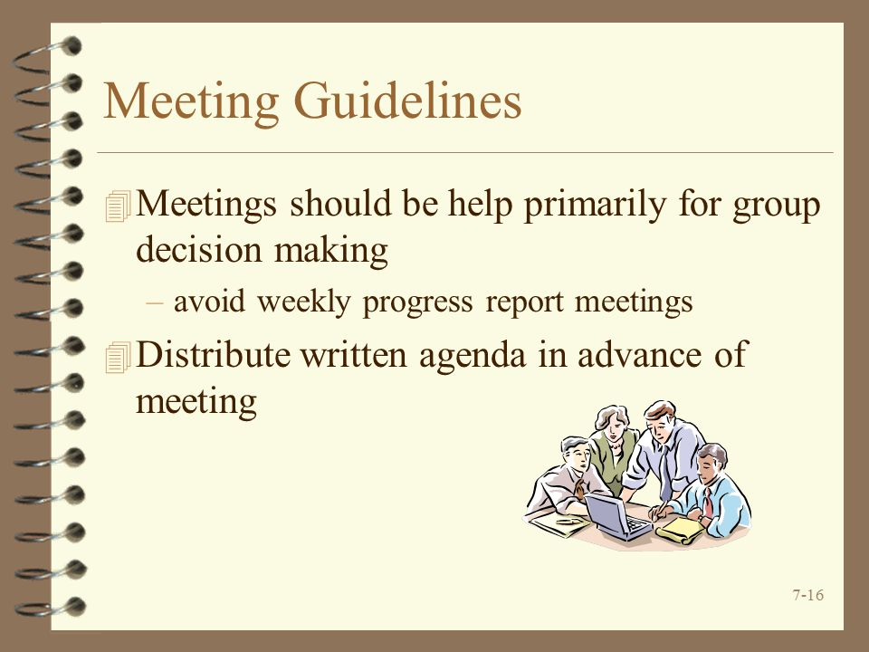 Meeting Guidelines Meetings should be help primarily for group decision making. avoid weekly progress report meetings.