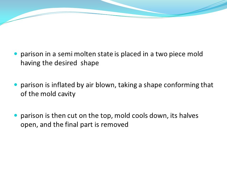 parison in a semi molten state is placed in a two piece mold having the desired shape
