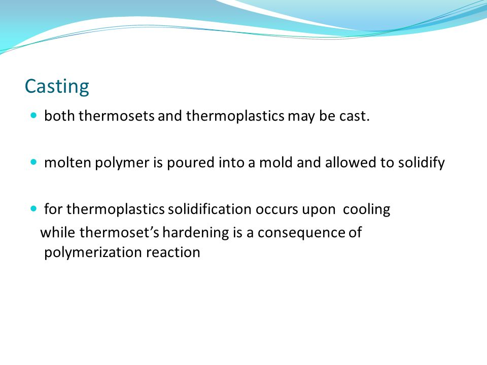 Casting both thermosets and thermoplastics may be cast.