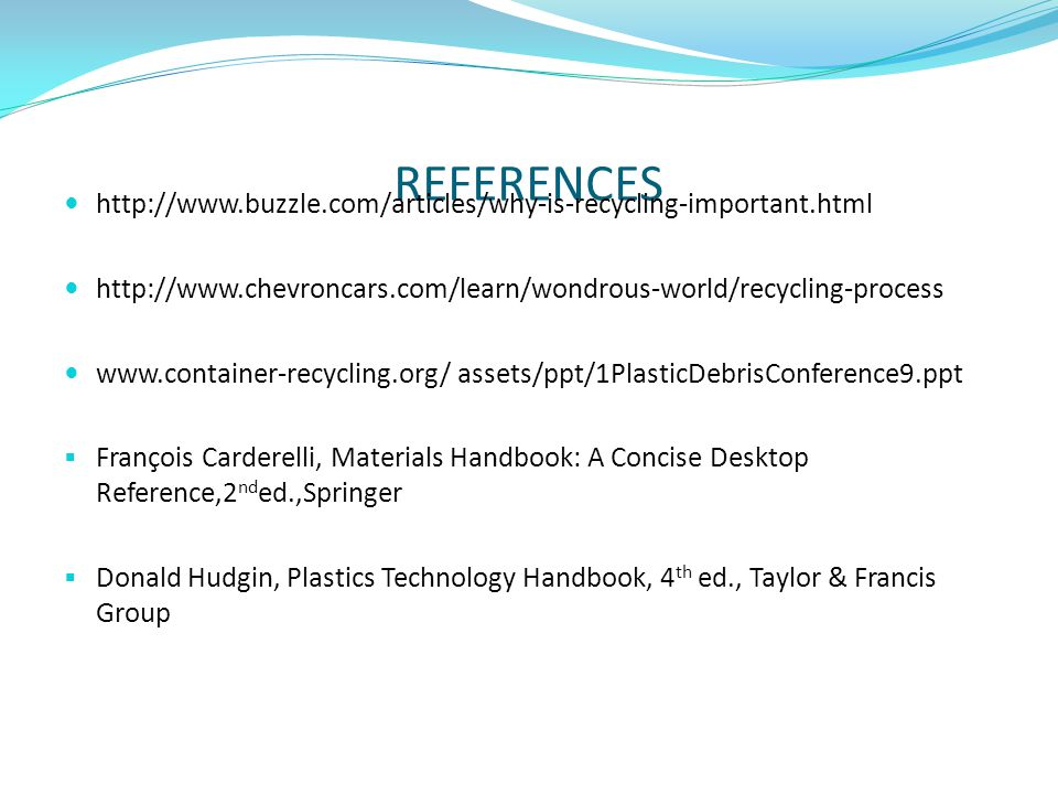 REFERENCES http://www.buzzle.com/articles/why-is-recycling-important.html. http://www.chevroncars.com/learn/wondrous-world/recycling-process.