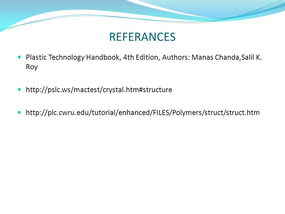 REFERANCES Plastic Technology Handbook, 4th Edition, Authors: Manas Chanda,Salil K. Roy. http://pslc.ws/mactest/crystal.htm#structure.