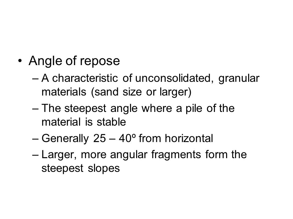 Angle of repose A characteristic of unconsolidated, granular materials (sand size or larger)
