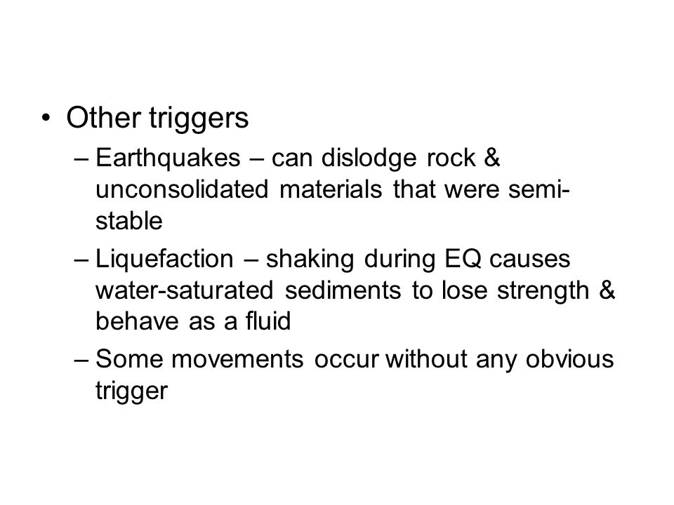Other triggers Earthquakes – can dislodge rock & unconsolidated materials that were semi-stable.