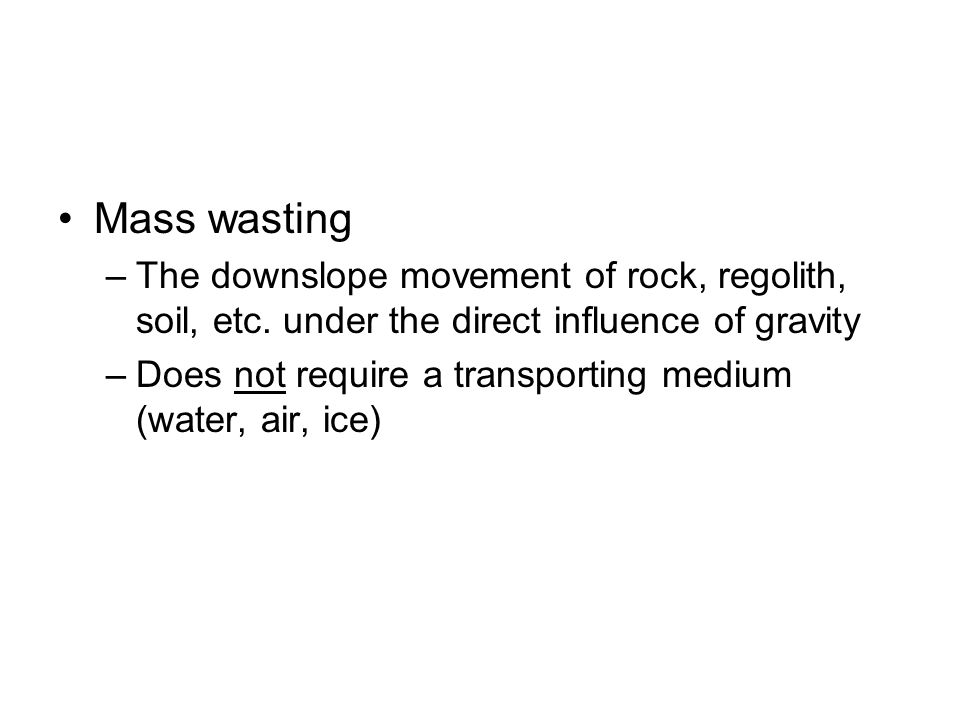 Mass wasting The downslope movement of rock, regolith, soil, etc. under the direct influence of gravity.
