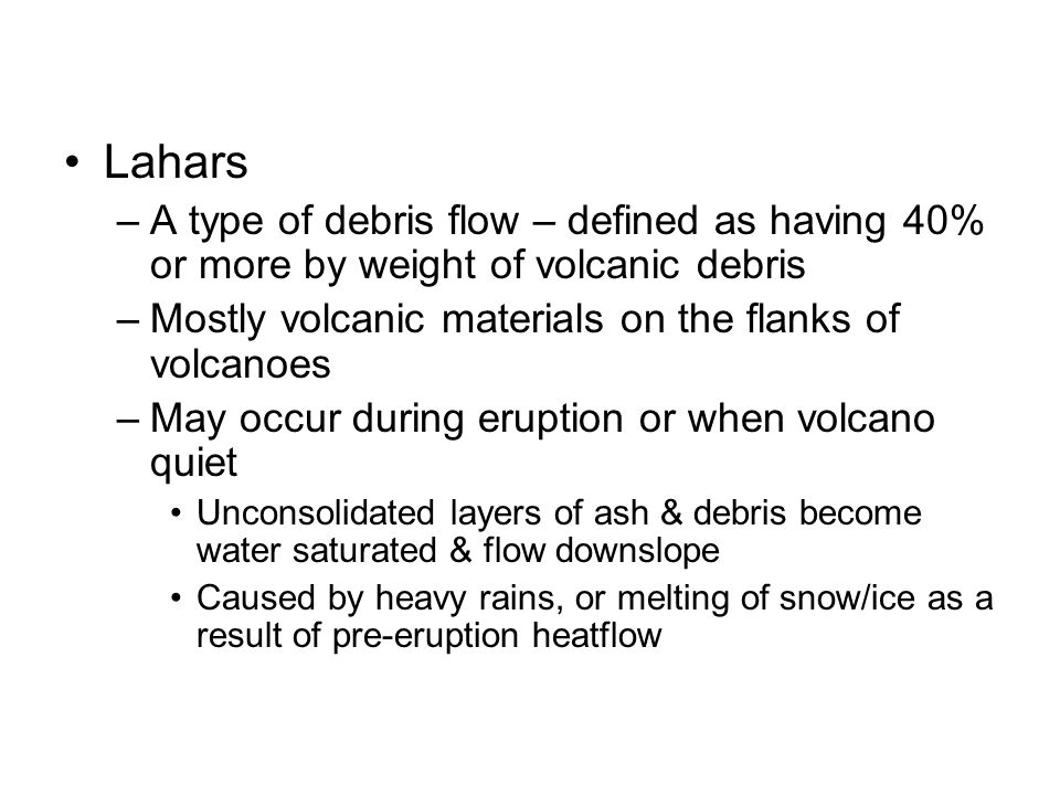 Lahars A type of debris flow – defined as having 40% or more by weight of volcanic debris. Mostly volcanic materials on the flanks of volcanoes.