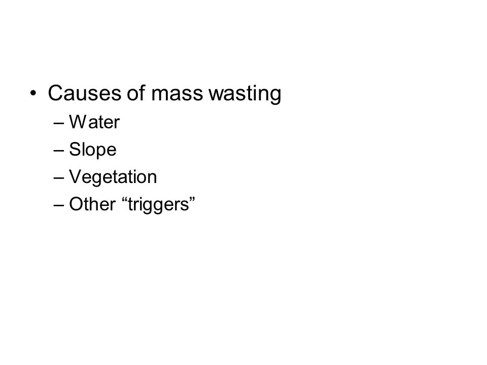 Causes of mass wasting Water Slope Vegetation Other triggers