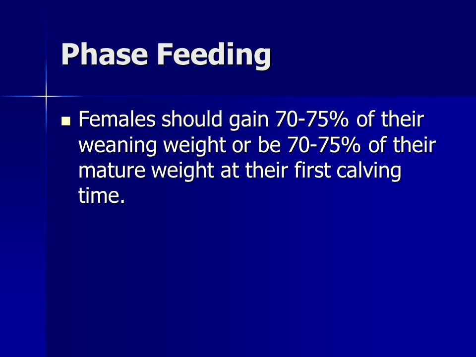 Phase Feeding Females should gain 70-75% of their weaning weight or be 70-75% of their mature weight at their first calving time.