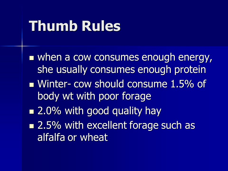 Thumb Rules when a cow consumes enough energy, she usually consumes enough protein. Winter- cow should consume 1.5% of body wt with poor forage.