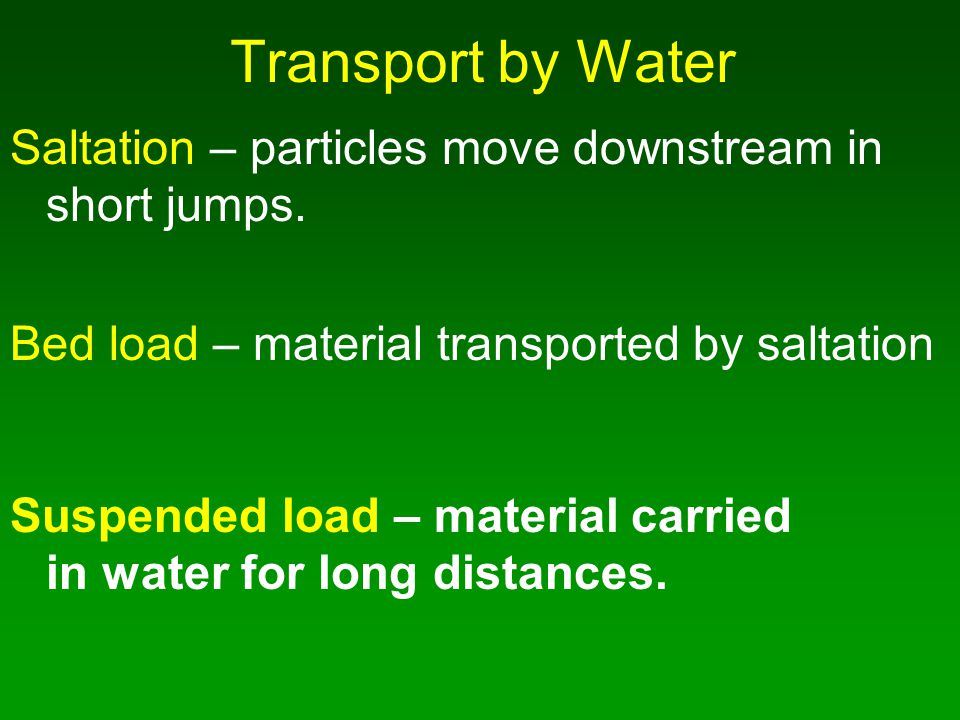 Transport by Water Saltation – particles move downstream in short jumps. Bed load – material transported by saltation.