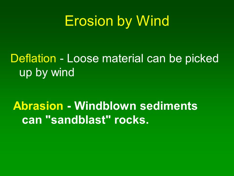 Erosion by Wind Deflation - Loose material can be picked up by wind