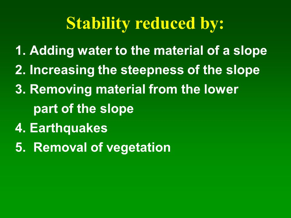 Stability reduced by: Adding water to the material of a slope