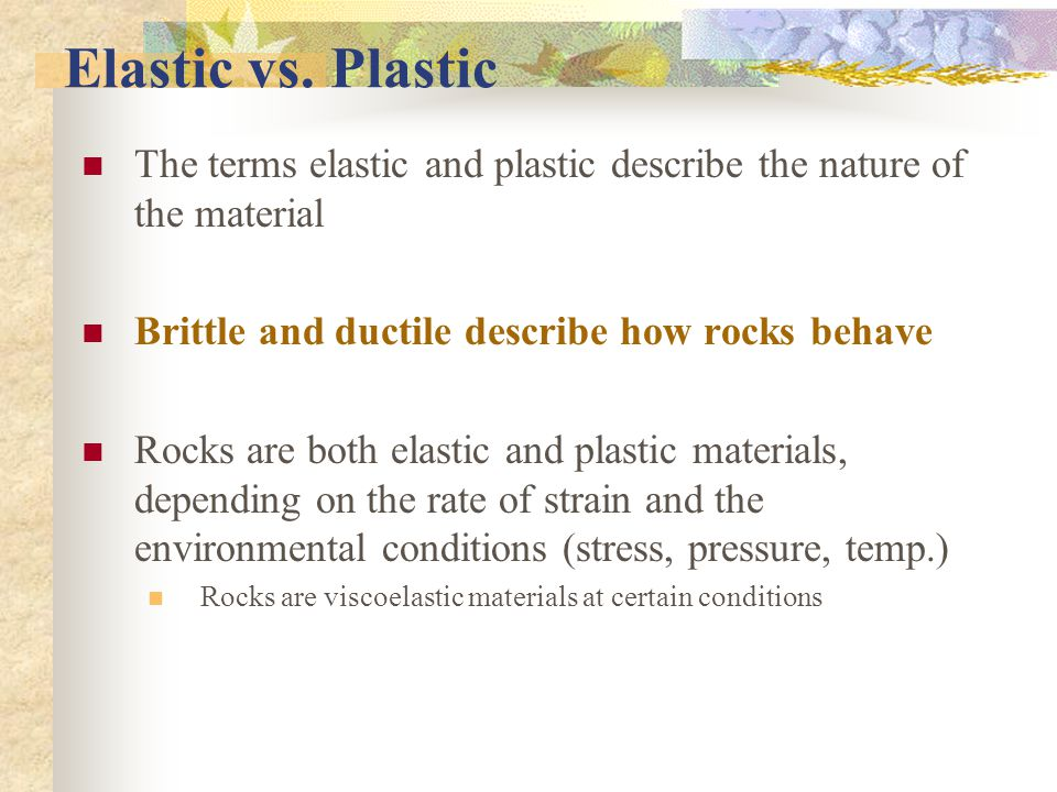 Elastic vs. Plastic The terms elastic and plastic describe the nature of the material. Brittle and ductile describe how rocks behave.