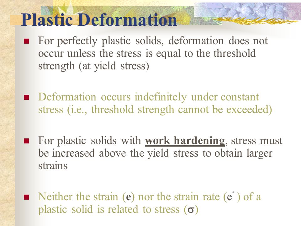 Plastic Deformation For perfectly plastic solids, deformation does not occur unless the stress is equal to the threshold strength (at yield stress)