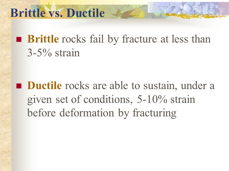 Brittle vs. Ductile Brittle rocks fail by fracture at less than 3-5% strain.