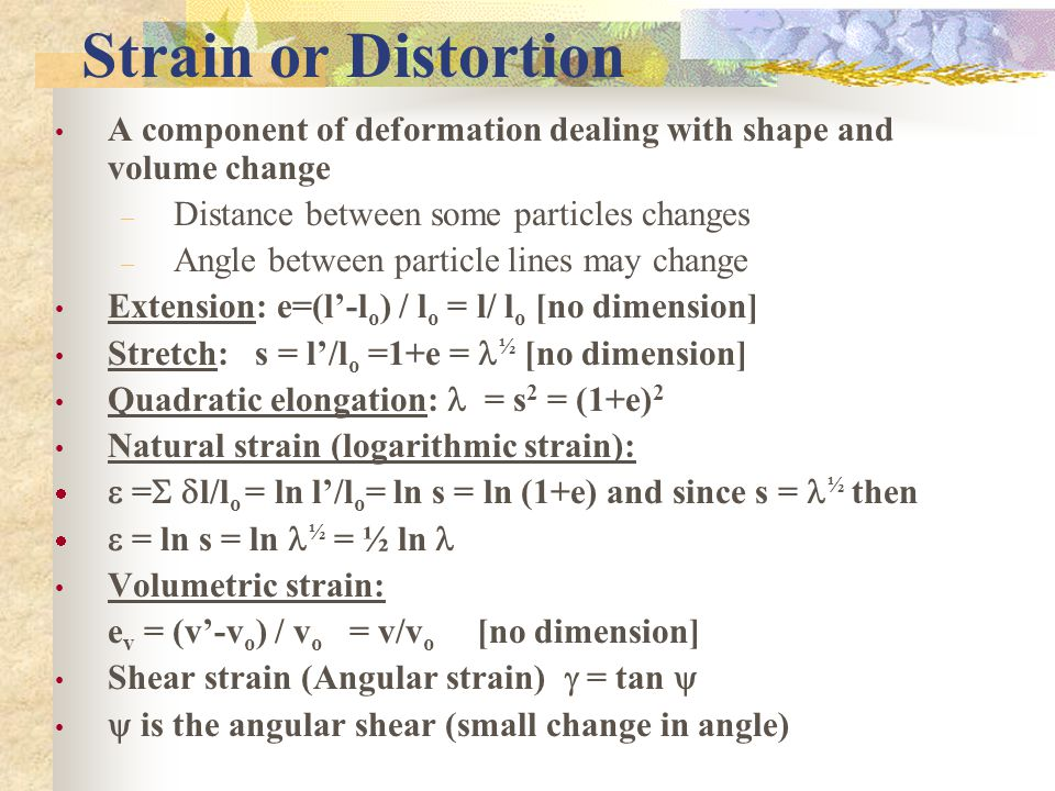 Strain or Distortion A component of deformation dealing with shape and volume change. Distance between some particles changes.
