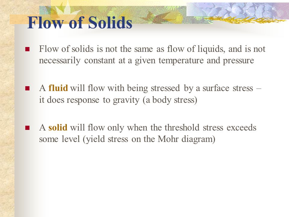 Flow of Solids Flow of solids is not the same as flow of liquids, and is not necessarily constant at a given temperature and pressure.