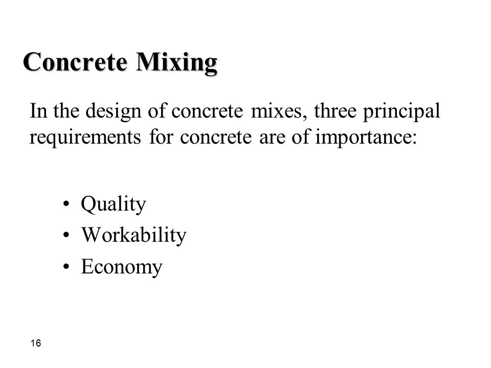 Concrete Mixing In the design of concrete mixes, three principal requirements for concrete are of importance: