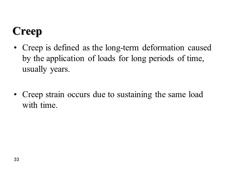 Creep Creep is defined as the long-term deformation caused by the application of loads for long periods of time, usually years.