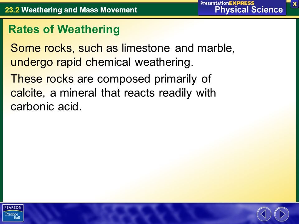Rates of Weathering Some rocks, such as limestone and marble, undergo rapid chemical weathering.