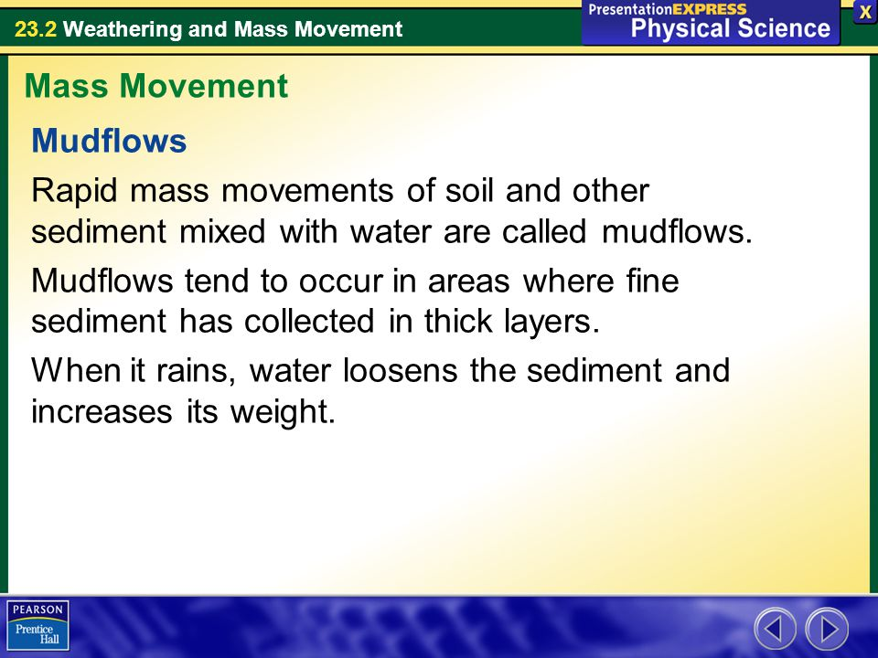 Mass Movement Mudflows. Rapid mass movements of soil and other sediment mixed with water are called mudflows.