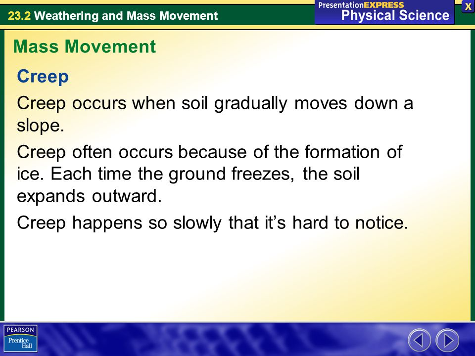 Mass Movement Creep. Creep occurs when soil gradually moves down a slope.