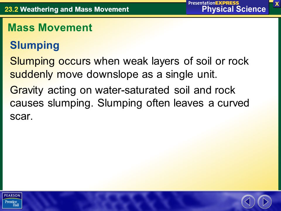 Mass Movement Slumping. Slumping occurs when weak layers of soil or rock suddenly move downslope as a single unit.