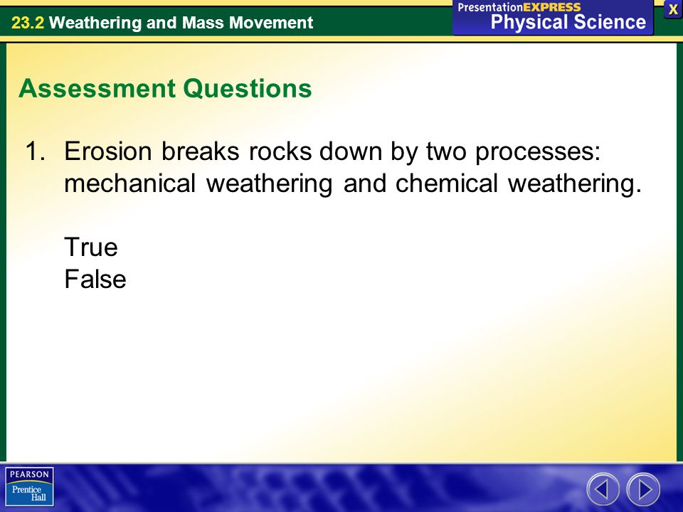 Assessment Questions Erosion breaks rocks down by two processes: mechanical weathering and chemical weathering.
