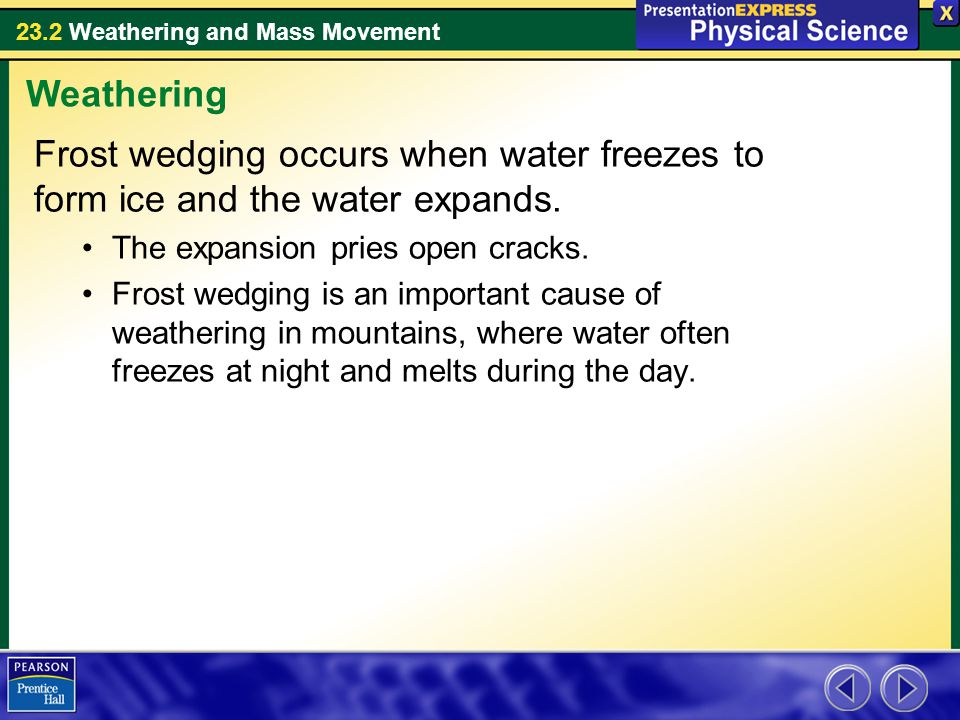 Weathering Frost wedging occurs when water freezes to form ice and the water expands. The expansion pries open cracks.
